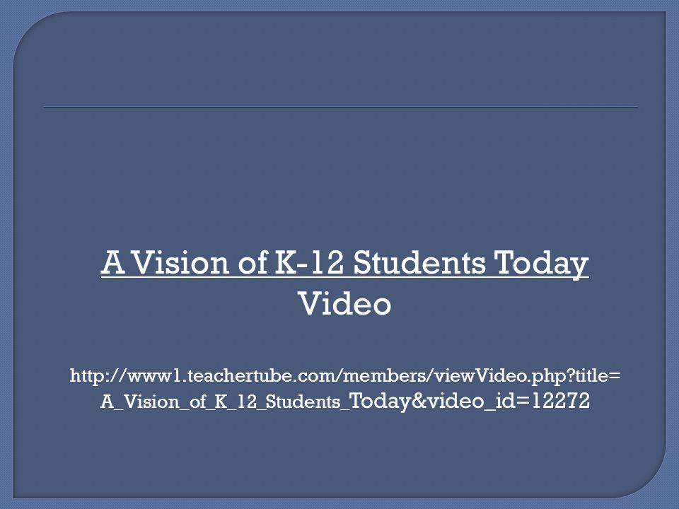A Vision of K-12 Students Today Video http://www1.teachertube.com/members/viewVideo.php?title= A_Vision_of_K_12_Students_ Today&video_id=12272
