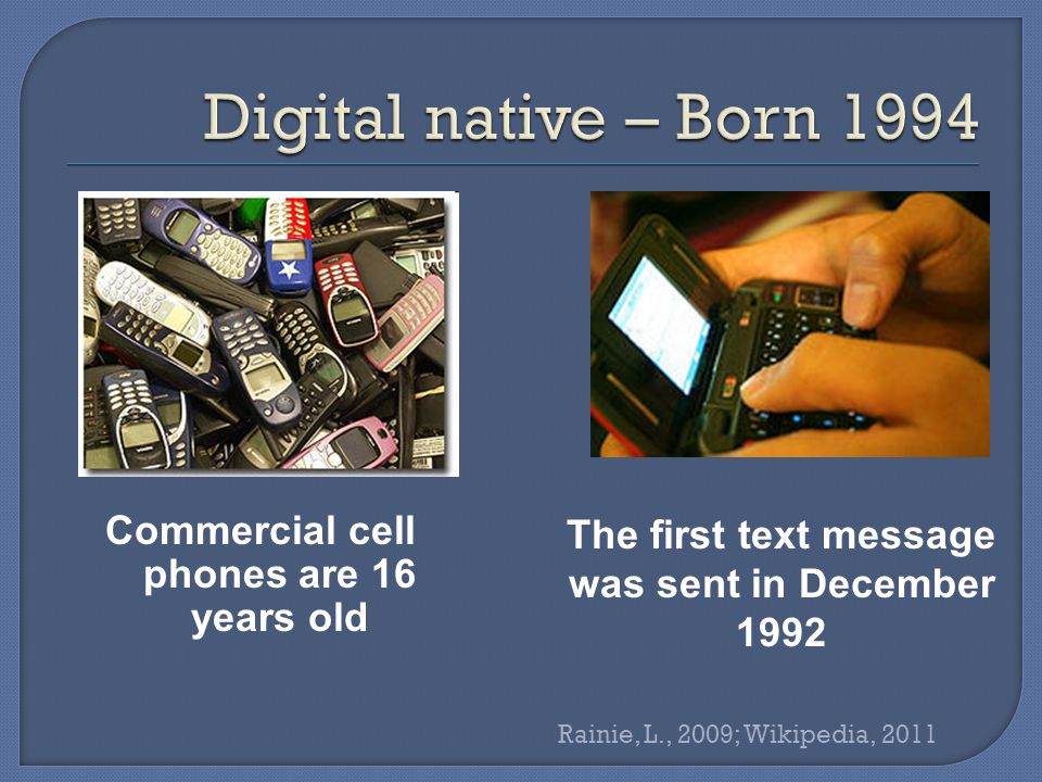 Commercial cell phones are 16 years old The first text message was sent in December 1992 Rainie, L., 2009; Wikipedia, 2011