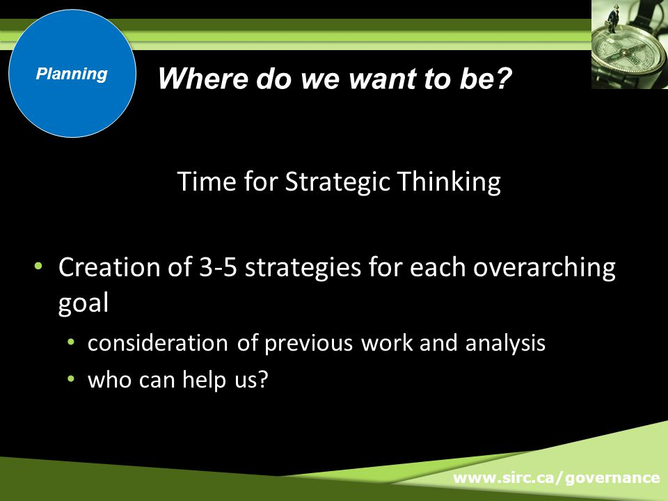 www.sirc.ca/governance Time for Strategic Thinking Creation of 3-5 strategies for each overarching goal consideration of previous work and analysis who can help us.