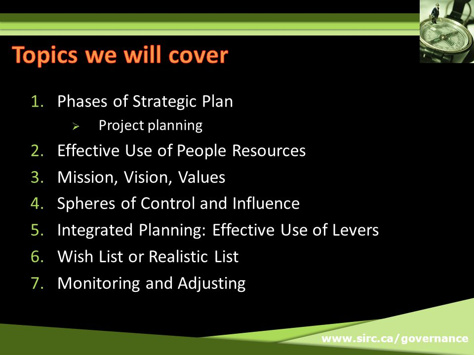 www.sirc.ca/governance 1.Phases of Strategic Plan Project planning 2.Effective Use of People Resources 3.Mission, Vision, Values 4.Spheres of Control and Influence 5.Integrated Planning: Effective Use of Levers 6.Wish List or Realistic List 7.Monitoring and Adjusting