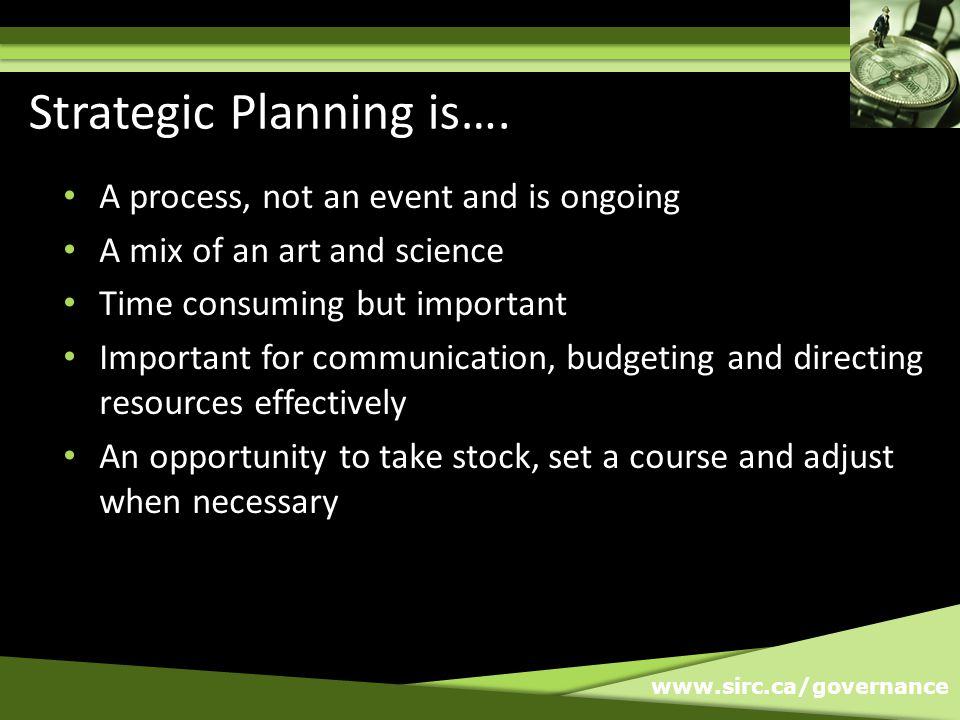 www.sirc.ca/governance A process, not an event and is ongoing A mix of an art and science Time consuming but important Important for communication, budgeting and directing resources effectively An opportunity to take stock, set a course and adjust when necessary Strategic Planning is….