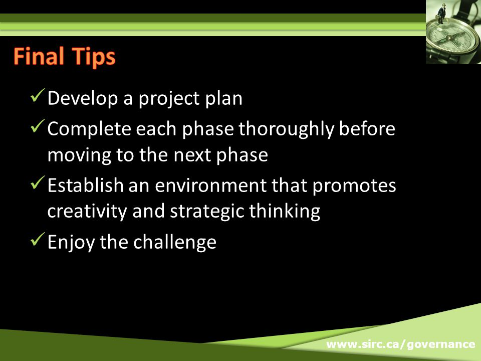 www.sirc.ca/governance Develop a project plan Complete each phase thoroughly before moving to the next phase Establish an environment that promotes creativity and strategic thinking Enjoy the challenge