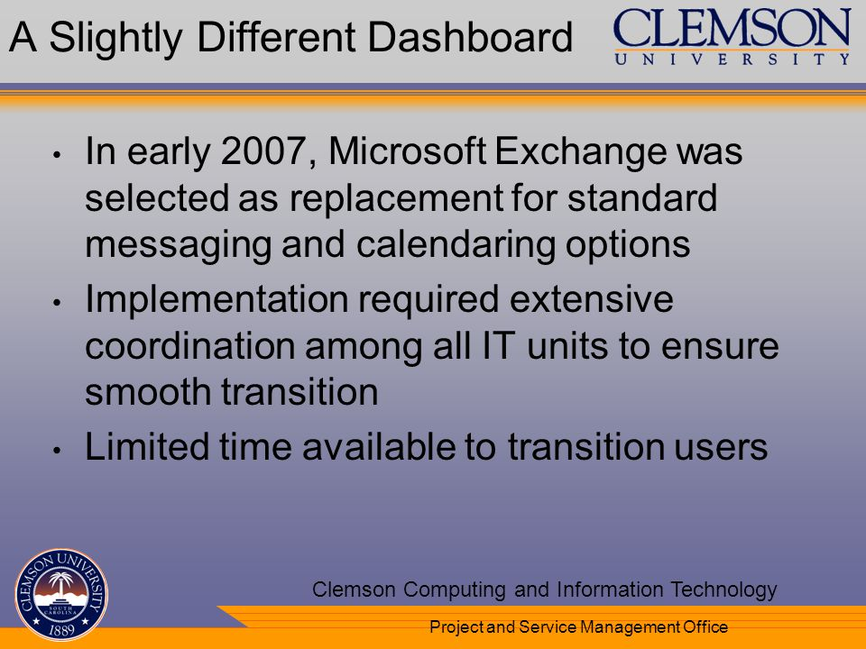 Your Department Name Here Clemson Computing and Information Technology Project and Service Management Office A Slightly Different Dashboard In early 2007, Microsoft Exchange was selected as replacement for standard messaging and calendaring options Implementation required extensive coordination among all IT units to ensure smooth transition Limited time available to transition users