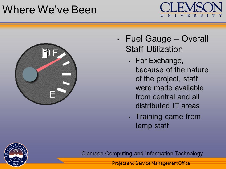 Your Department Name Here Clemson Computing and Information Technology Project and Service Management Office Where Weve Been Fuel Gauge – Overall Staff Utilization For Exchange, because of the nature of the project, staff were made available from central and all distributed IT areas Training came from temp staff