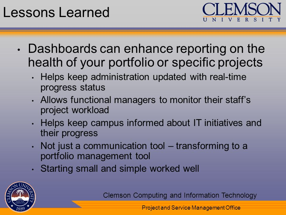 Your Department Name Here Clemson Computing and Information Technology Project and Service Management Office Lessons Learned Dashboards can enhance reporting on the health of your portfolio or specific projects Helps keep administration updated with real-time progress status Allows functional managers to monitor their staffs project workload Helps keep campus informed about IT initiatives and their progress Not just a communication tool – transforming to a portfolio management tool Starting small and simple worked well