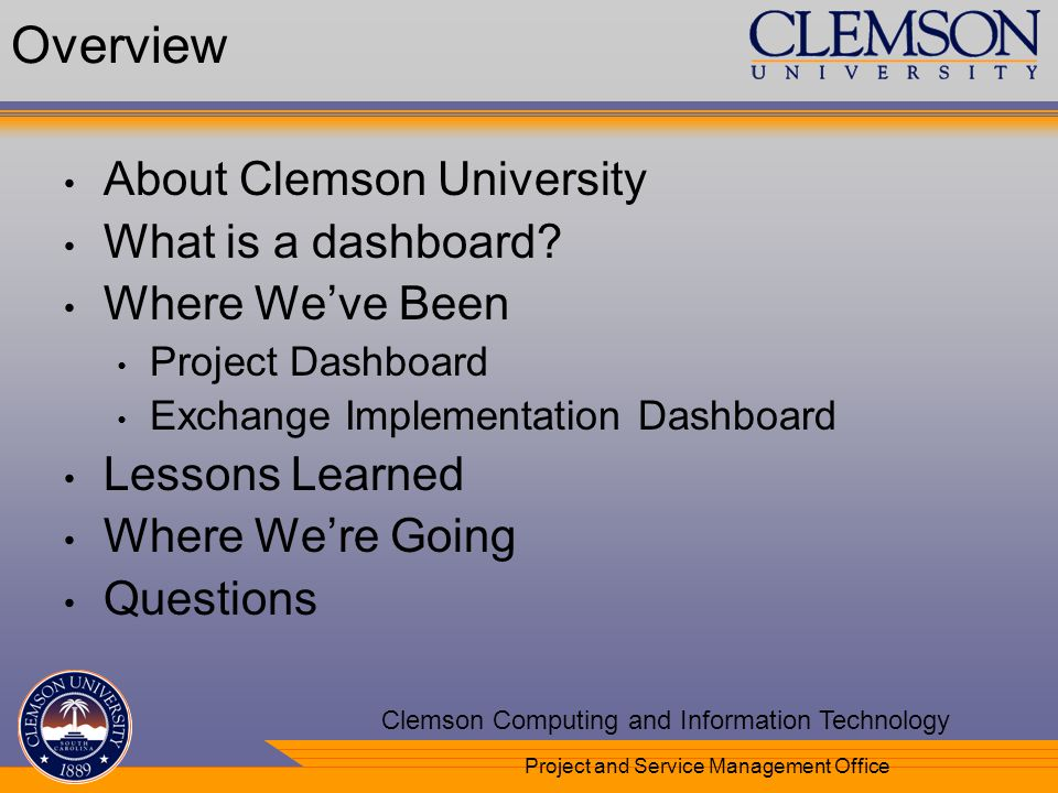 Your Department Name Here Clemson Computing and Information Technology Project and Service Management Office Overview About Clemson University What is a dashboard.