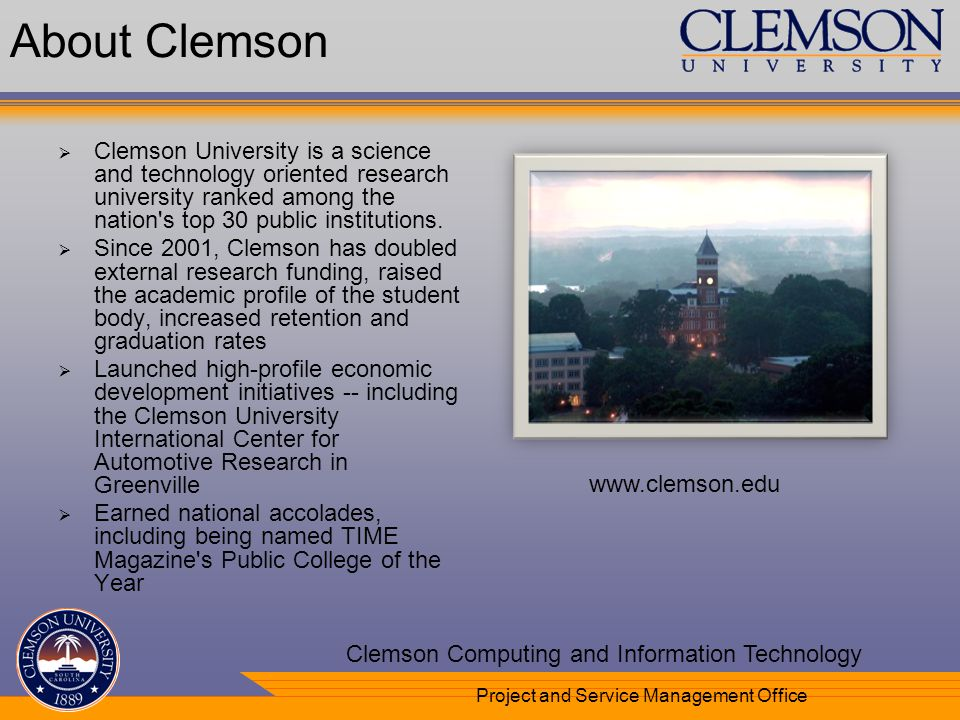 Your Department Name Here Clemson Computing and Information Technology Project and Service Management Office www.clemson.edu About Clemson Clemson University is a science and technology oriented research university ranked among the nation s top 30 public institutions.