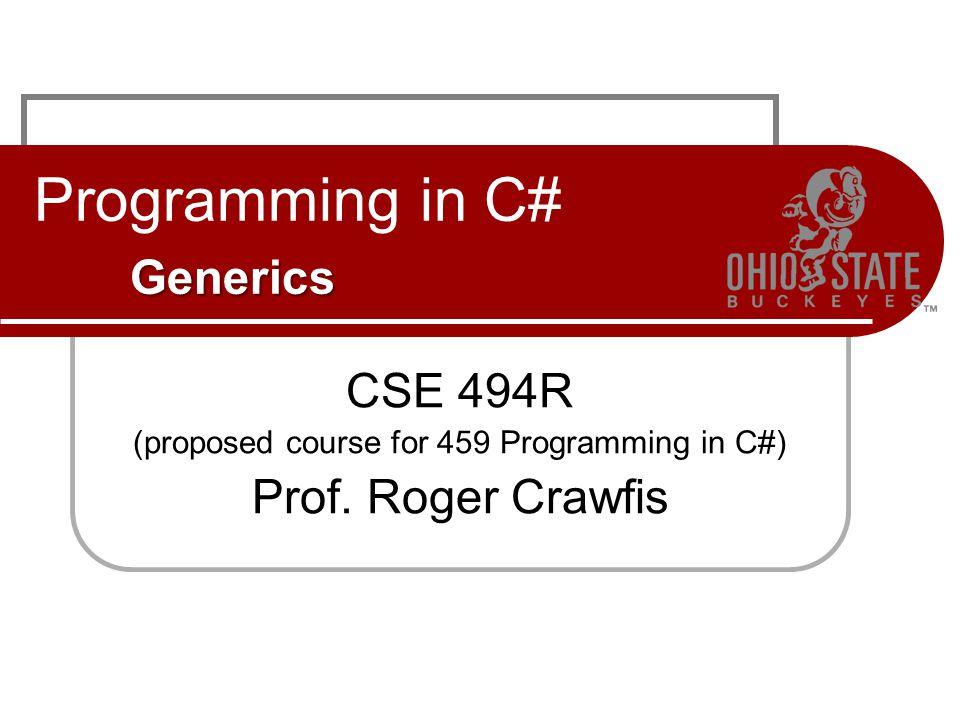 Generics Programming in C# Generics CSE 494R (proposed course for 459 Programming in C#) Prof.