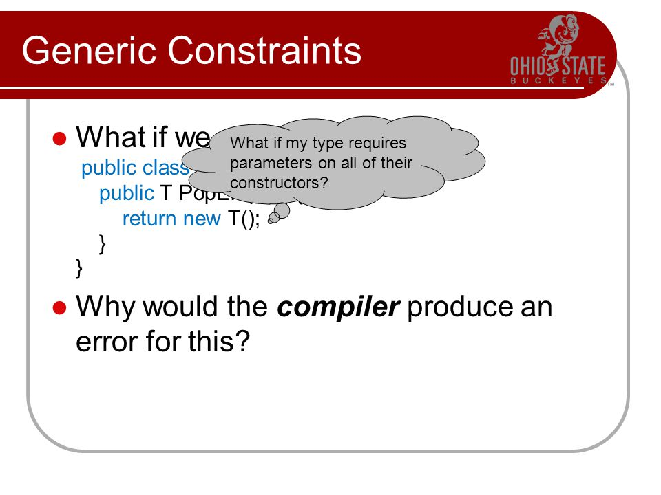 Generic Constraints What if we want to write public class Stack public T PopEmpty() { return new T(); } } Why would the compiler produce an error for this.