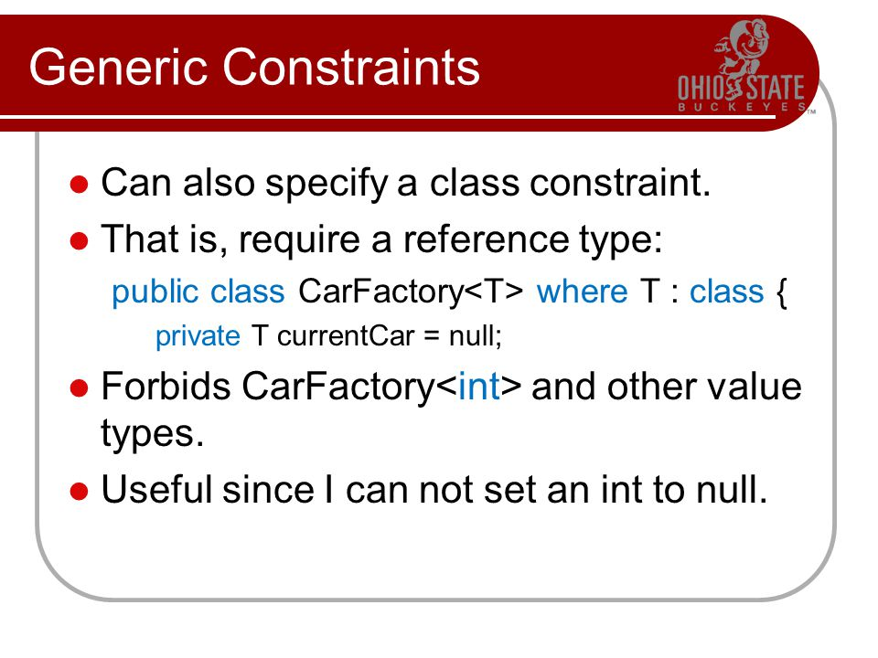 Generic Constraints Can also specify a class constraint. That is, require a reference type: public class CarFactory where T : class { private T curren
