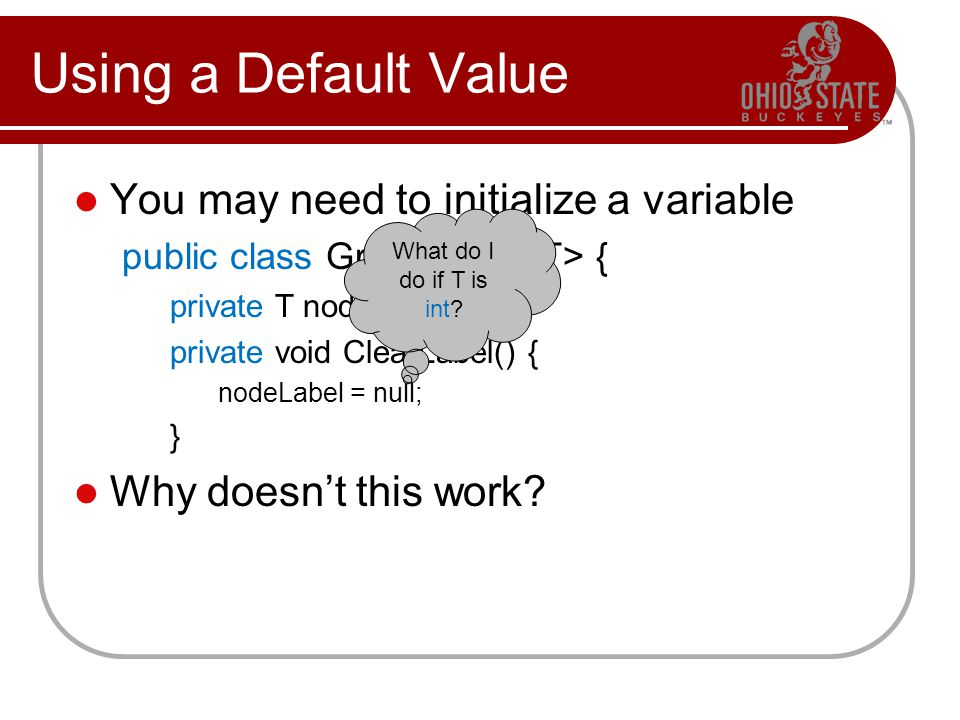 Using a Default Value You may need to initialize a variable public class GraphNode { private T nodeLabel; private void ClearLabel() { nodeLabel = null; } Why doesnt this work.
