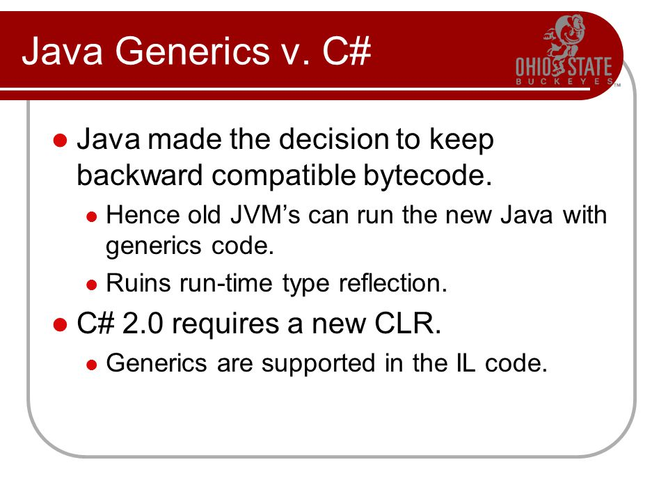 Java Generics v. C# Java made the decision to keep backward compatible bytecode. Hence old JVMs can run the new Java with generics code. Ruins run-tim