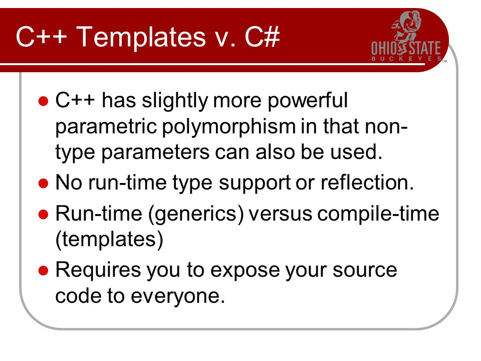 C++ Templates v. C# C++ has slightly more powerful parametric polymorphism in that non- type parameters can also be used. No run-time type support or