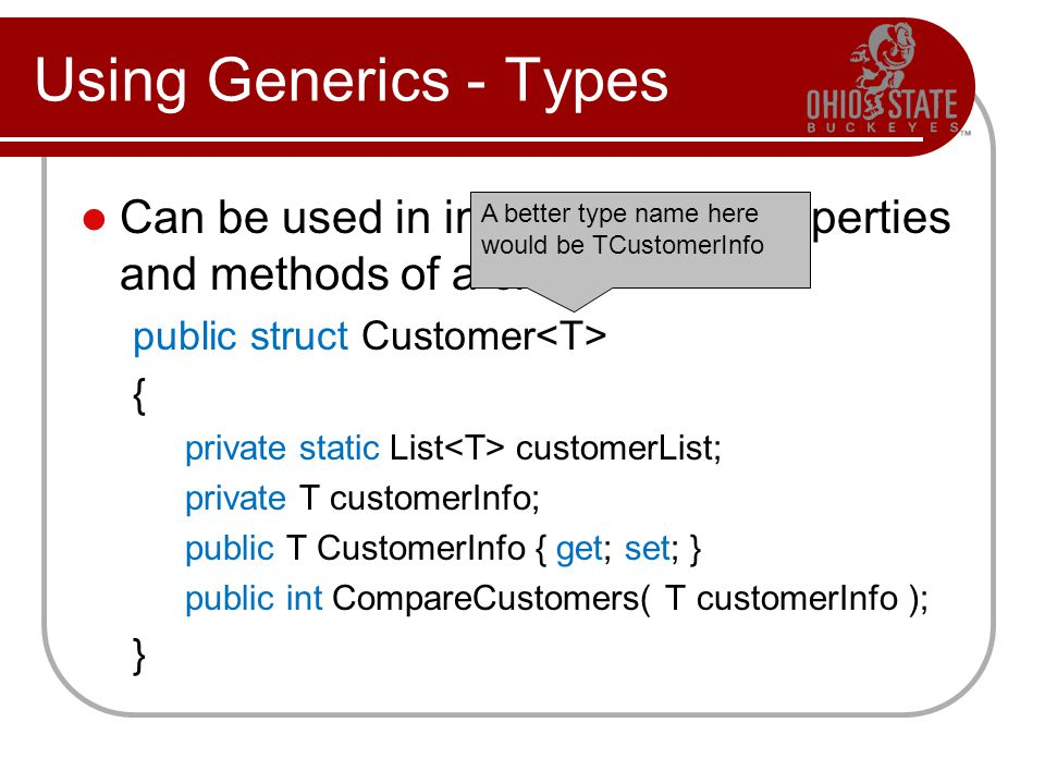 Using Generics - Types Can be used in internal fields, properties and methods of a class: public struct Customer { private static List customerList; private T customerInfo; public T CustomerInfo { get; set; } public int CompareCustomers( T customerInfo ); } A better type name here would be TCustomerInfo