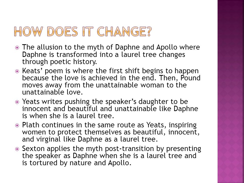 The allusion to the myth of Daphne and Apollo where Daphne is transformed into a laurel tree changes through poetic history. Keats poem is where the f