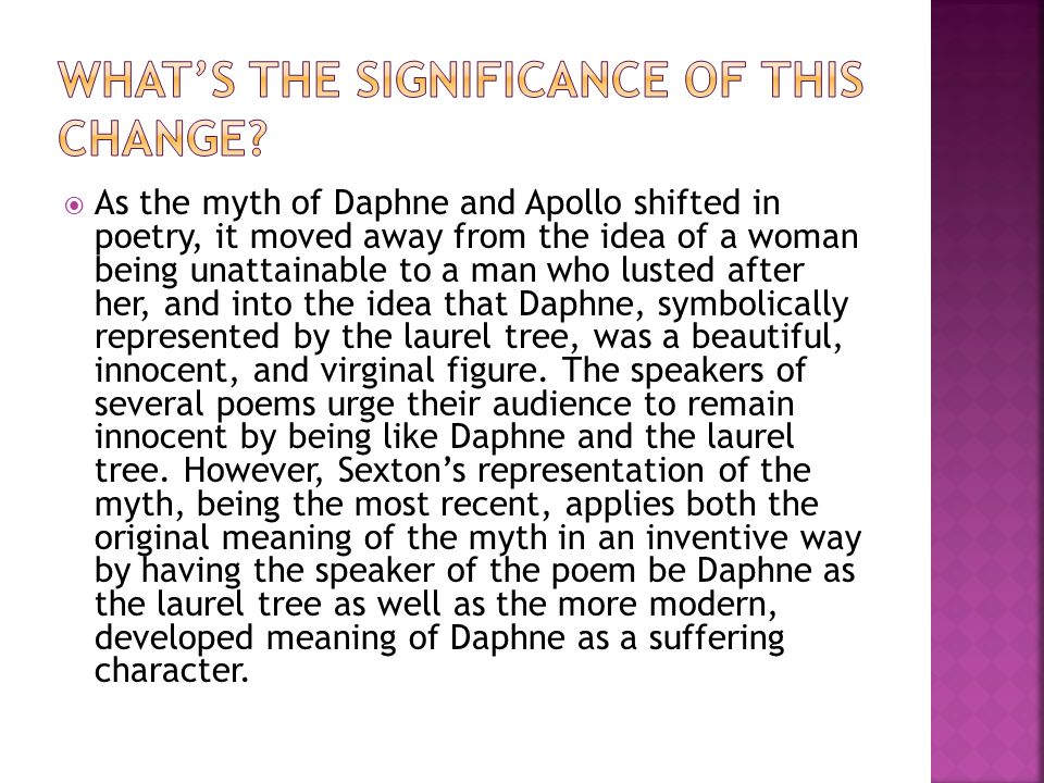 As the myth of Daphne and Apollo shifted in poetry, it moved away from the idea of a woman being unattainable to a man who lusted after her, and into