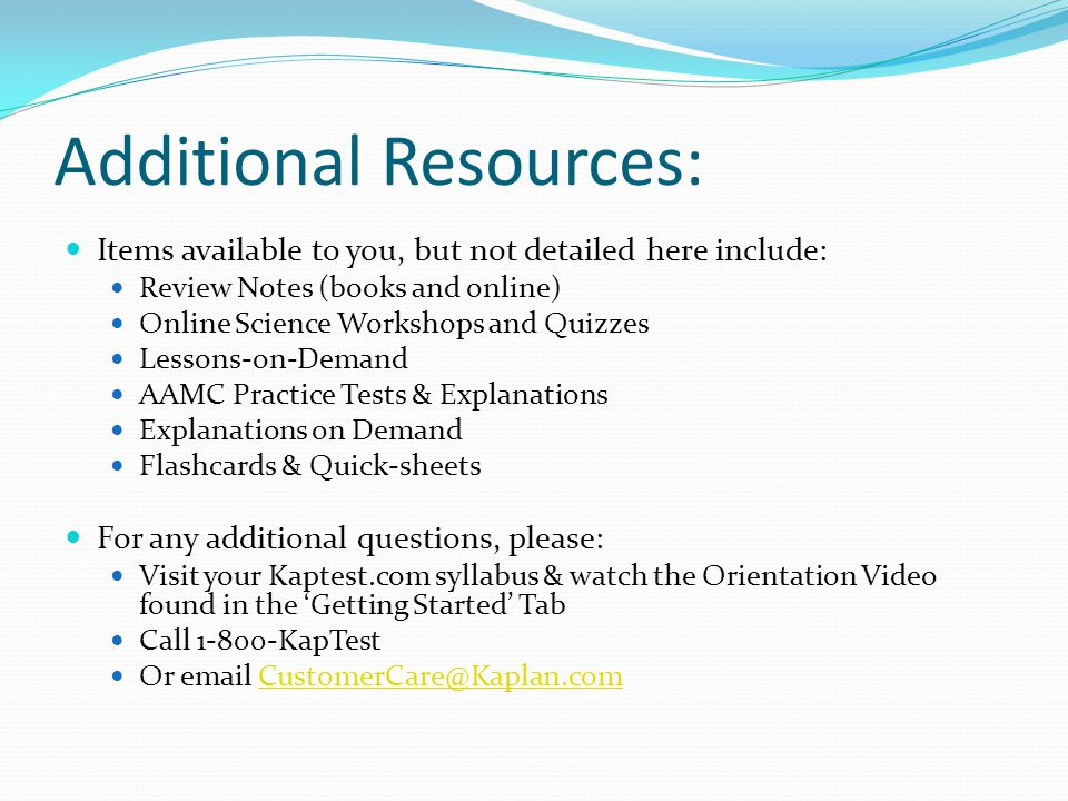 Additional Resources: Items available to you, but not detailed here include: Review Notes (books and online) Online Science Workshops and Quizzes Less