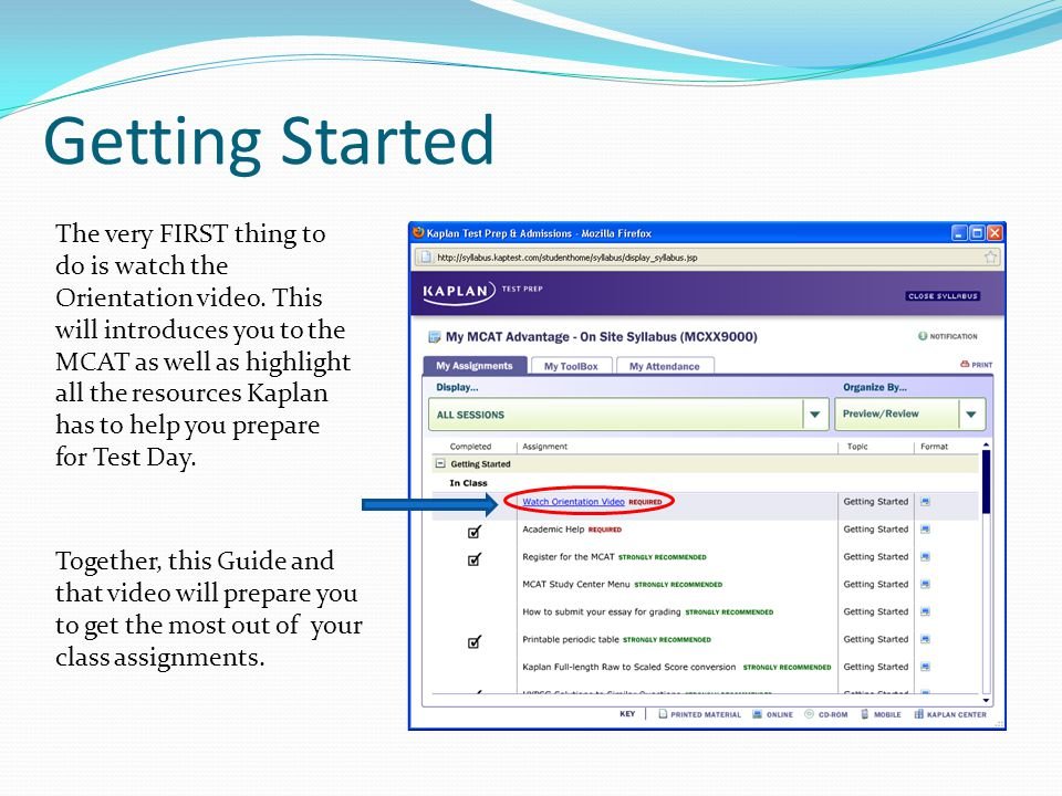 Getting Started The very FIRST thing to do is watch the Orientation video. This will introduces you to the MCAT as well as highlight all the resources