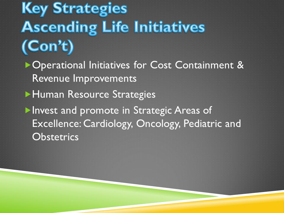 Operational Initiatives for Cost Containment & Revenue Improvements Human Resource Strategies Invest and promote in Strategic Areas of Excellence: Cardiology, Oncology, Pediatric and Obstetrics