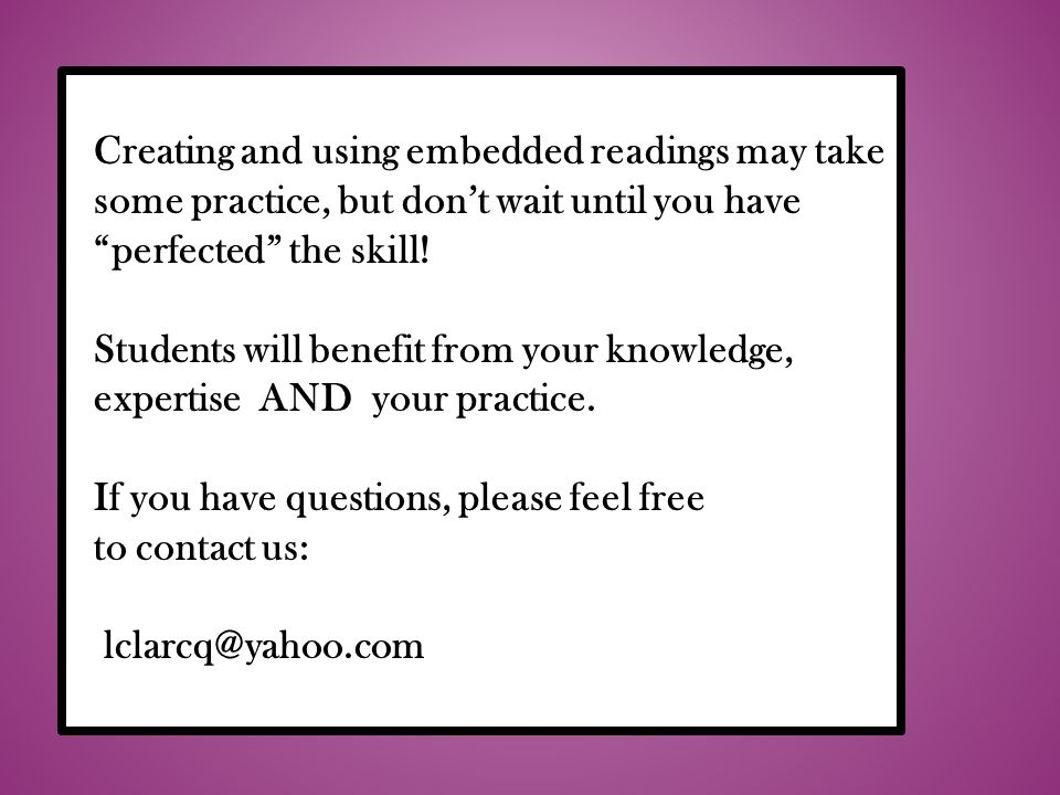 Creating and using embedded readings may take some practice, but dont wait until you have perfected the skill.