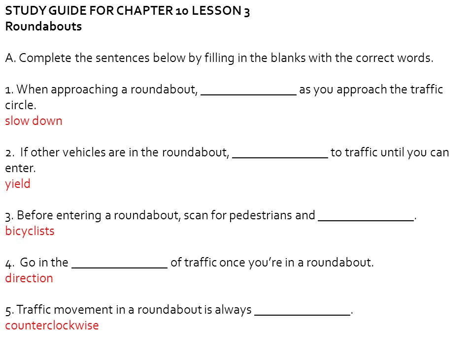 STUDY GUIDE FOR CHAPTER 10 LESSON 3 Roundabouts A. Complete the sentences below by filling in the blanks with the correct words. 1. When approaching a