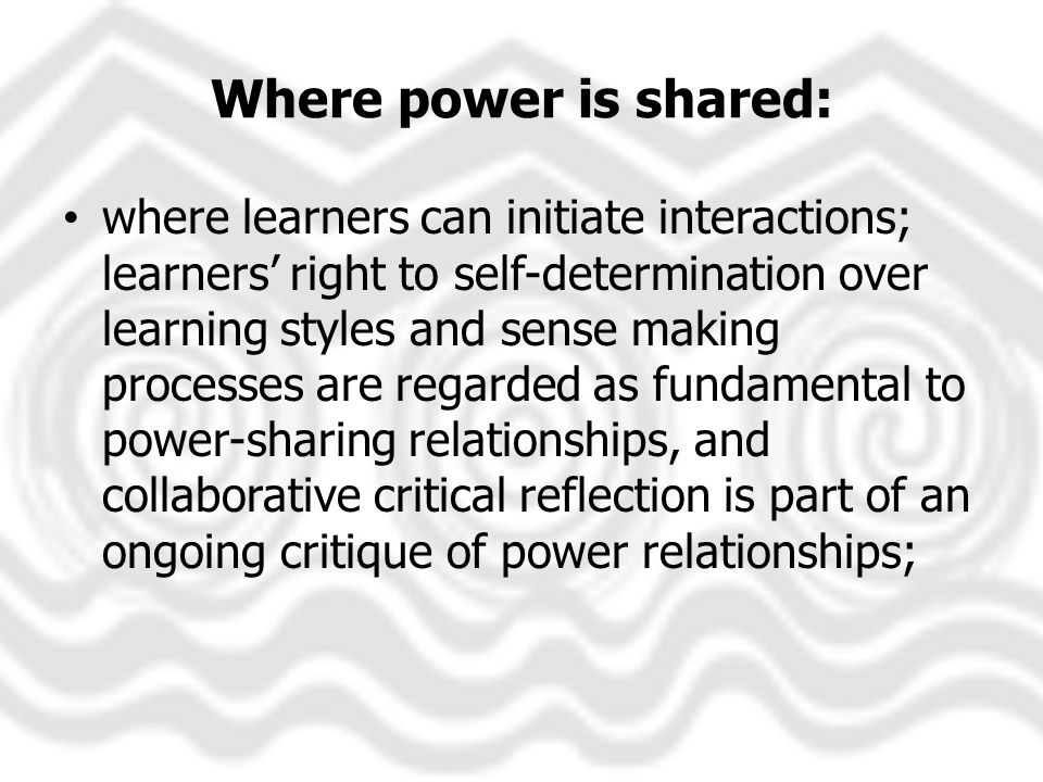 Where power is shared: where learners can initiate interactions; learners right to self-determination over learning styles and sense making processes are regarded as fundamental to power-sharing relationships, and collaborative critical reflection is part of an ongoing critique of power relationships;