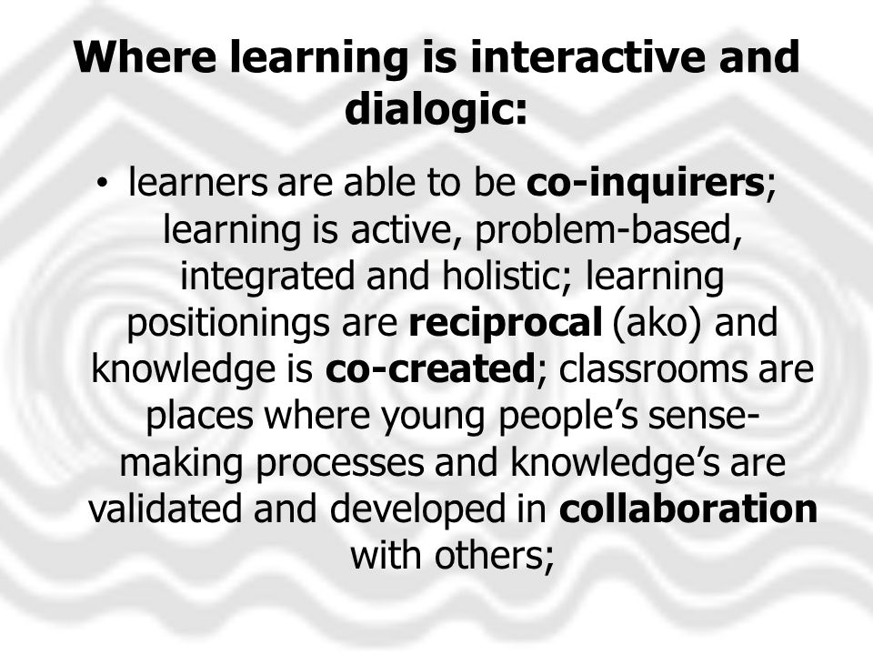 Where learning is interactive and dialogic: learners are able to be co-inquirers; learning is active, problem-based, integrated and holistic; learning