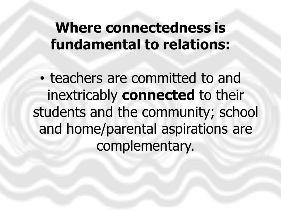 Where connectedness is fundamental to relations: teachers are committed to and inextricably connected to their students and the community; school and