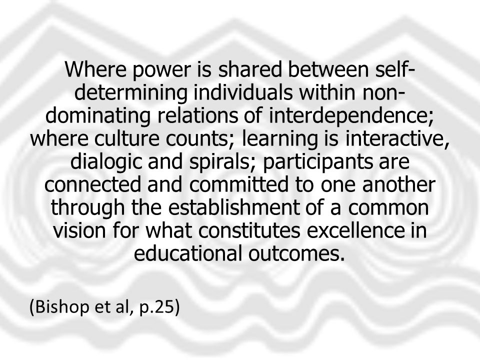 Where power is shared between self- determining individuals within non- dominating relations of interdependence; where culture counts; learning is interactive, dialogic and spirals; participants are connected and committed to one another through the establishment of a common vision for what constitutes excellence in educational outcomes.
