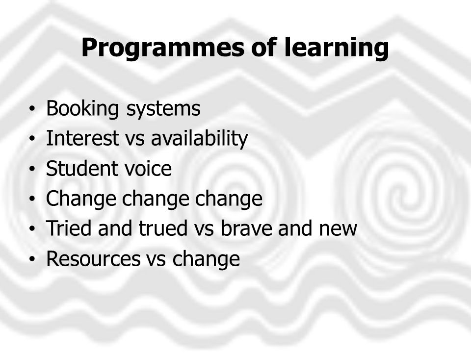 Programmes of learning Booking systems Interest vs availability Student voice Change change change Tried and trued vs brave and new Resources vs change