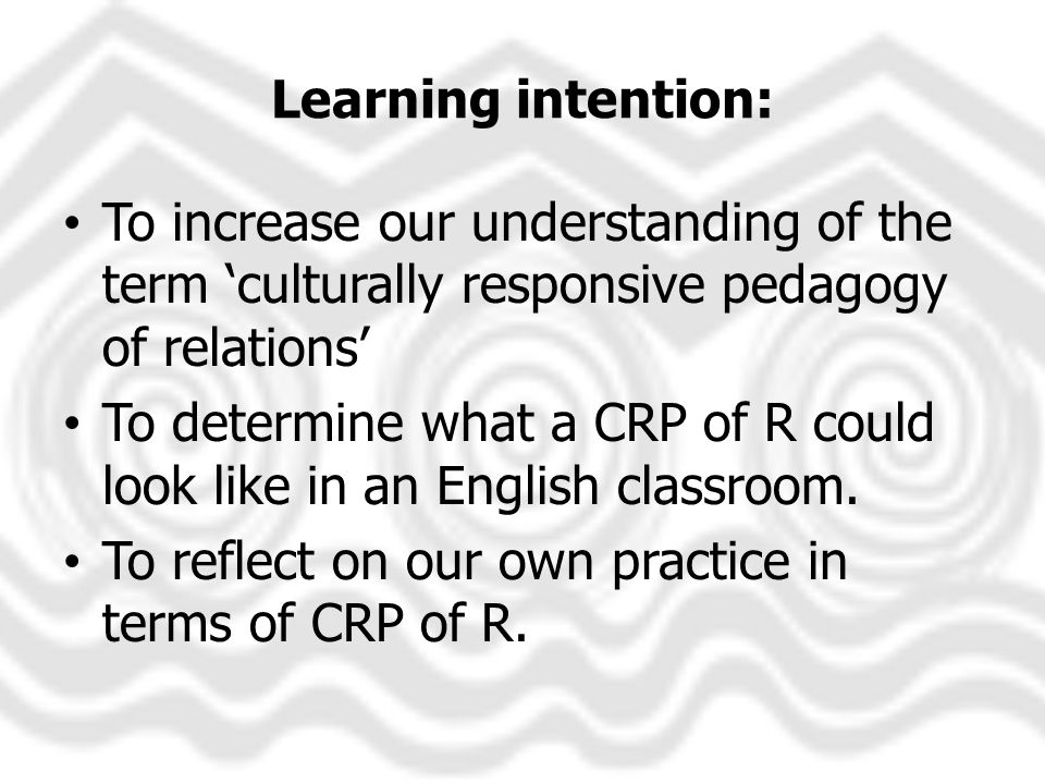 Learning intention: To increase our understanding of the term culturally responsive pedagogy of relations To determine what a CRP of R could look like in an English classroom.