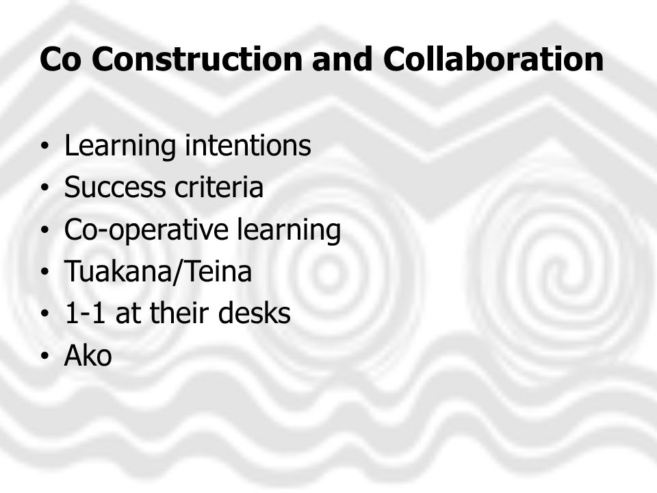 Co Construction and Collaboration Learning intentions Success criteria Co-operative learning Tuakana/Teina 1-1 at their desks Ako
