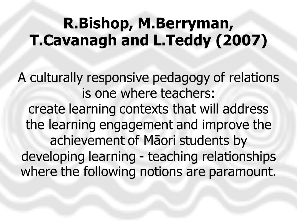 R.Bishop, M.Berryman, T.Cavanagh and L.Teddy (2007) A culturally responsive pedagogy of relations is one where teachers: create learning contexts that will address the learning engagement and improve the achievement of Māori students by developing learning - teaching relationships where the following notions are paramount.