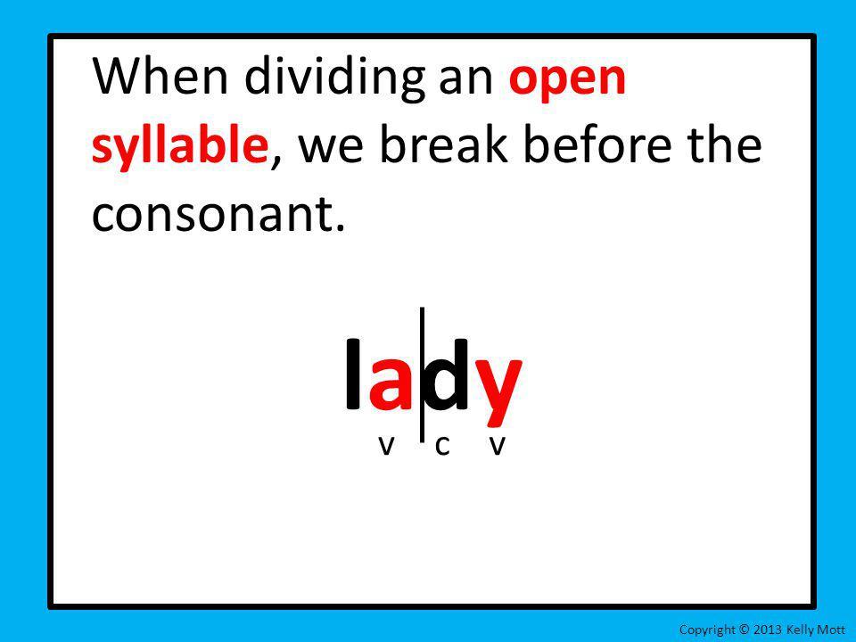 When dividing an open syllable, we break before the consonant. lady Copyright © 2013 Kelly Mott vcv