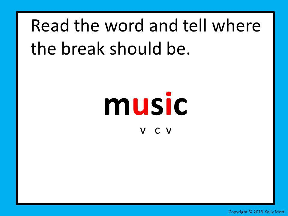 Read the word and tell where the break should be. music Copyright © 2013 Kelly Mott vcv