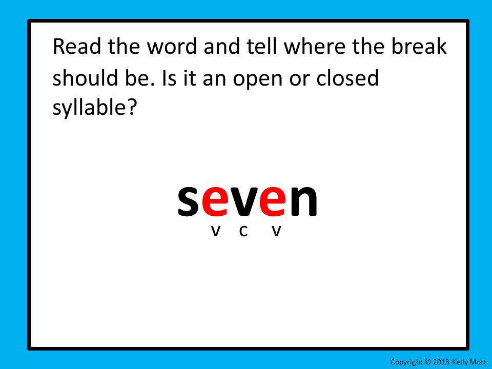 Read the word and tell where the break should be. Is it an open or closed syllable? seven Copyright © 2013 Kelly Mott vcv