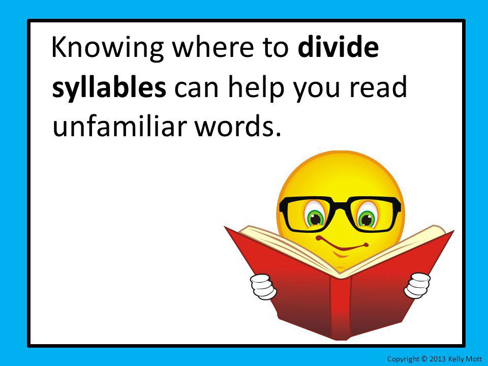 Knowing where to divide syllables can help you read unfamiliar words. Copyright © 2013 Kelly Mott