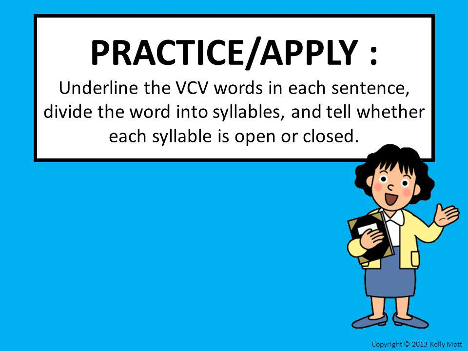 PRACTICE/APPLY : Underline the VCV words in each sentence, divide the word into syllables, and tell whether each syllable is open or closed. Copyright
