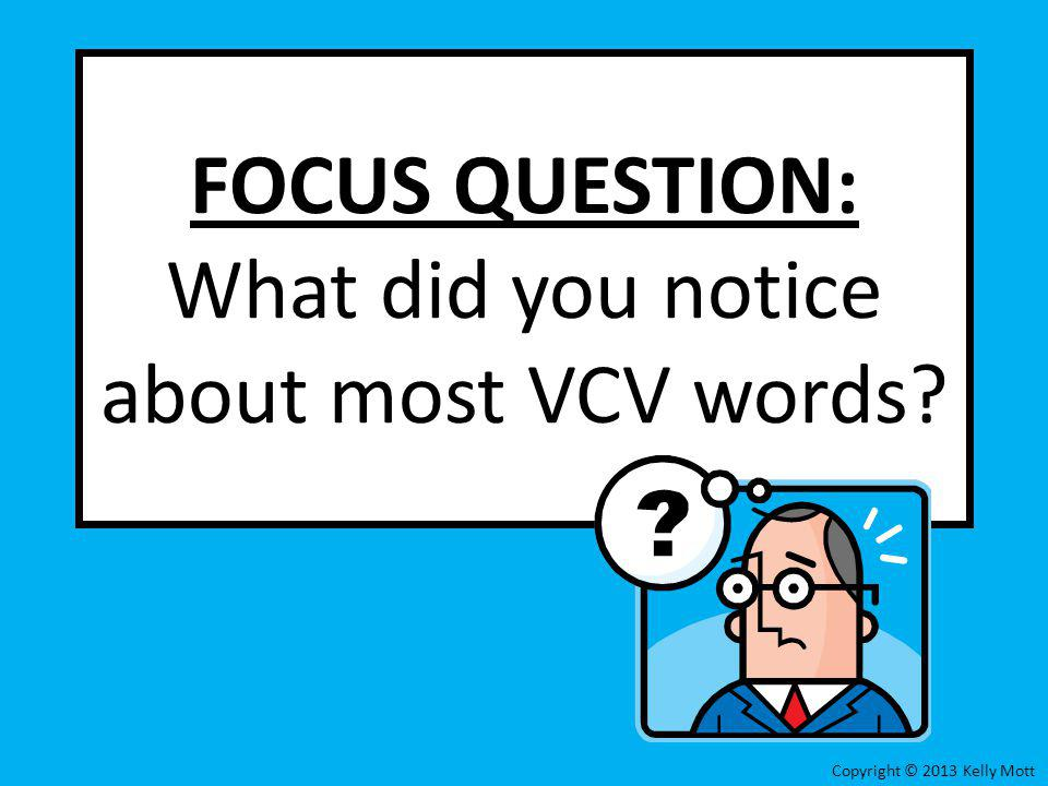 FOCUS QUESTION: What did you notice about most VCV words? Copyright © 2013 Kelly Mott