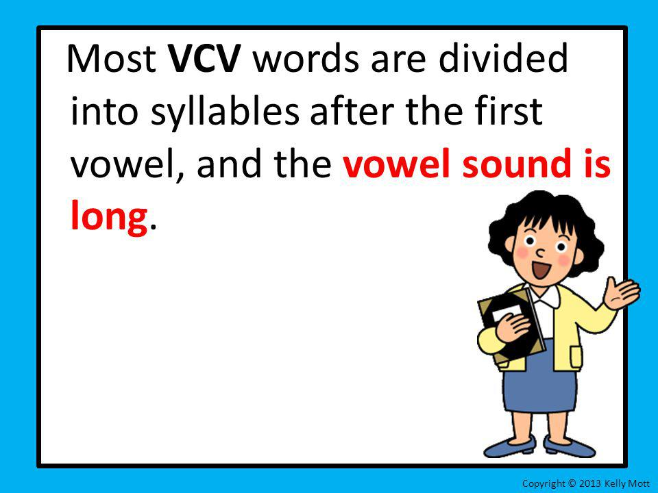 Most VCV words are divided into syllables after the first vowel, and the vowel sound is long. Copyright © 2013 Kelly Mott