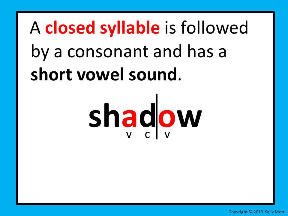 A closed syllable is followed by a consonant and has a short vowel sound. shadow Copyright © 2013 Kelly Mott vcv