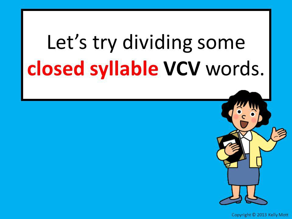 Lets try dividing some closed syllable VCV words. Copyright © 2013 Kelly Mott