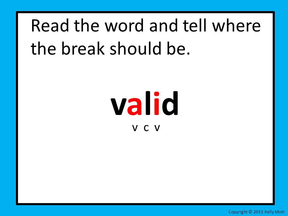 Read the word and tell where the break should be. valid Copyright © 2013 Kelly Mott vcv