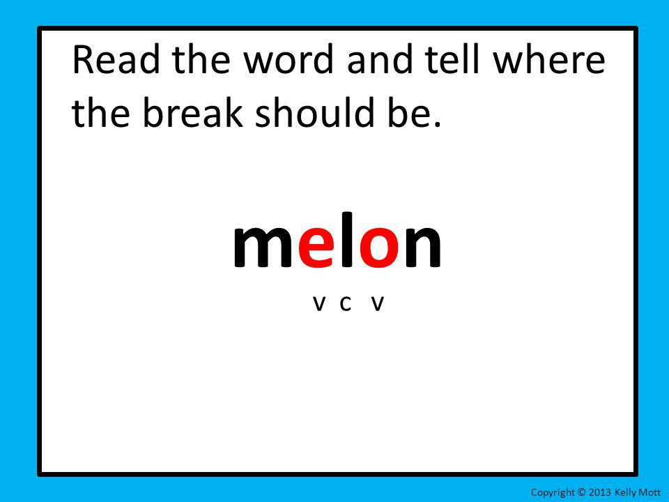 Read the word and tell where the break should be. melon Copyright © 2013 Kelly Mott vcv