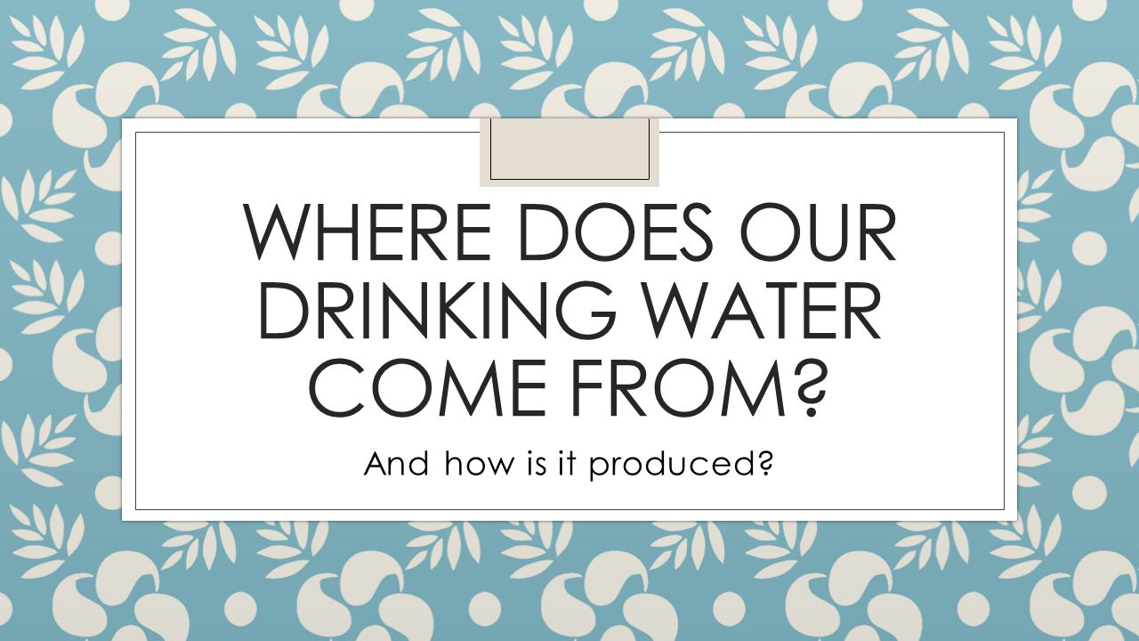 WHERE DOES OUR DRINKING WATER COME FROM? And how is it produced?