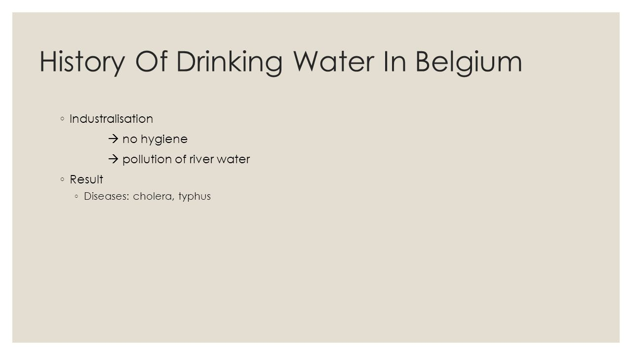 History Of Drinking Water In Belgium Industralisation no hygiene pollution of river water Result Diseases: cholera, typhus