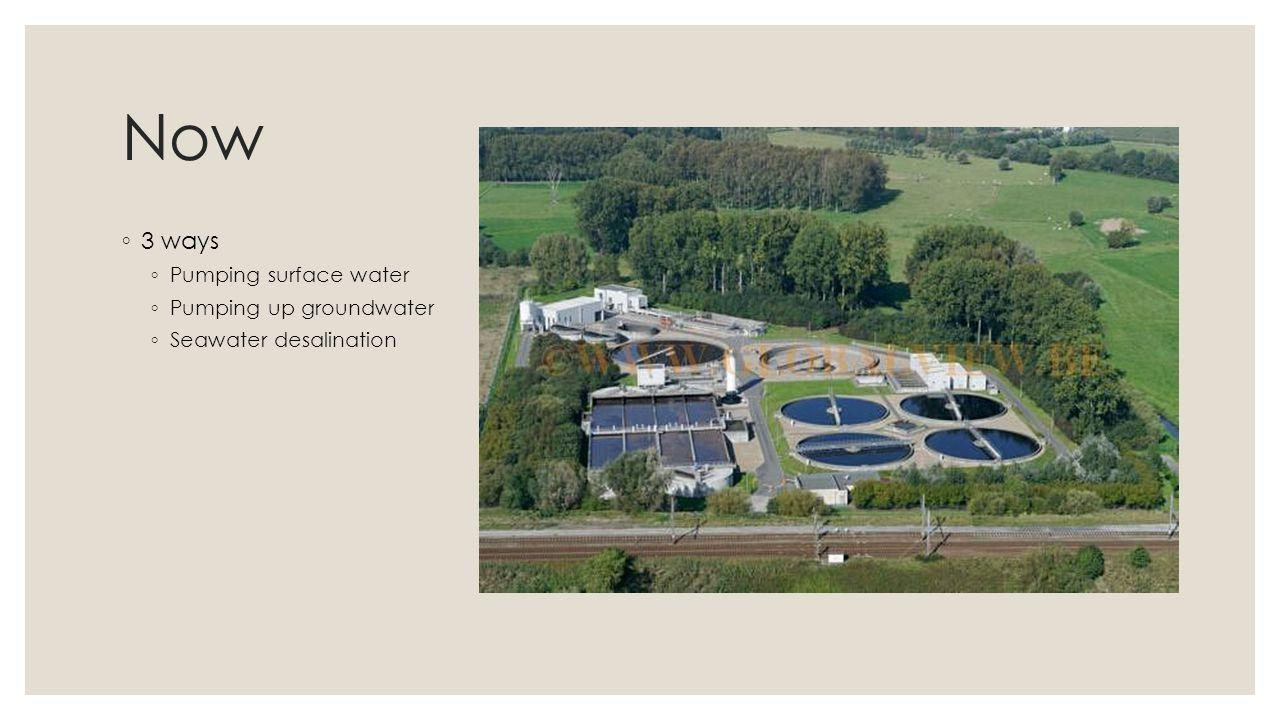 Now 3 ways Pumping surface water Pumping up groundwater Seawater desalination