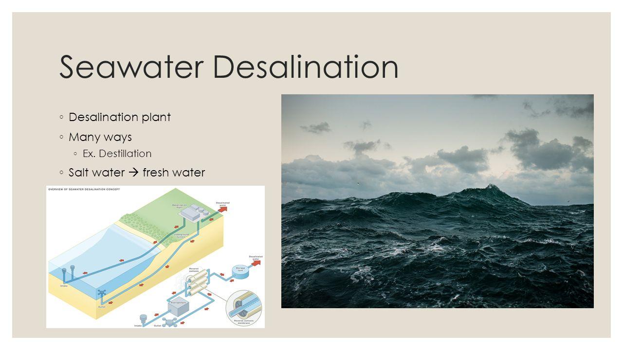 Seawater Desalination Desalination plant Many ways Ex. Destillation Salt water fresh water
