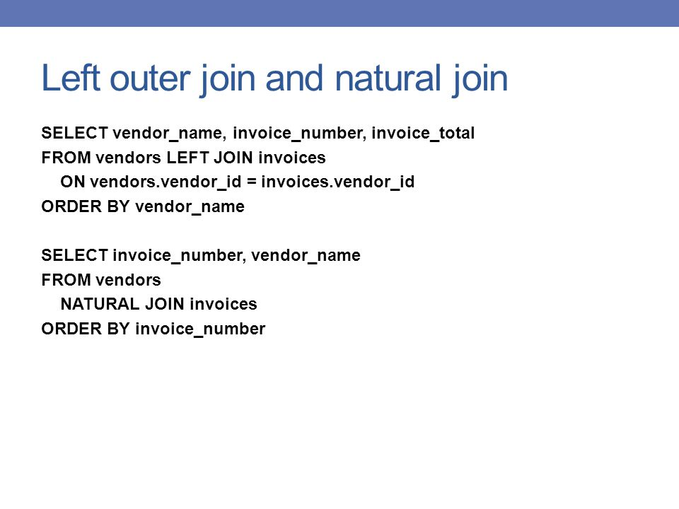 Left outer join and natural join SELECT vendor_name, invoice_number, invoice_total FROM vendors LEFT JOIN invoices ON vendors.vendor_id = invoices.vendor_id ORDER BY vendor_name SELECT invoice_number, vendor_name FROM vendors NATURAL JOIN invoices ORDER BY invoice_number