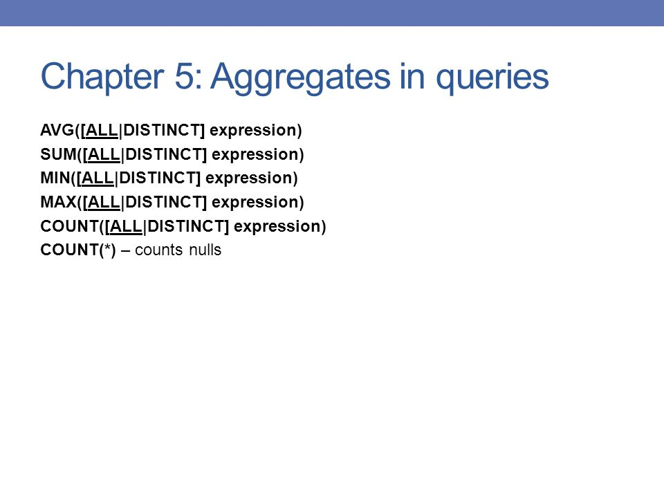 Chapter 5: Aggregates in queries AVG([ALL|DISTINCT] expression) SUM([ALL|DISTINCT] expression) MIN([ALL|DISTINCT] expression) MAX([ALL|DISTINCT] expression) COUNT([ALL|DISTINCT] expression) COUNT(*) – counts nulls